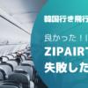 【韓国行き飛行機】良かった!けど…ZIPAIRで失敗した話